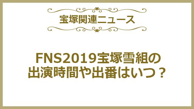 FNS2019宝塚雪組の出演時間(タイムテーブル)や出番はいつ?