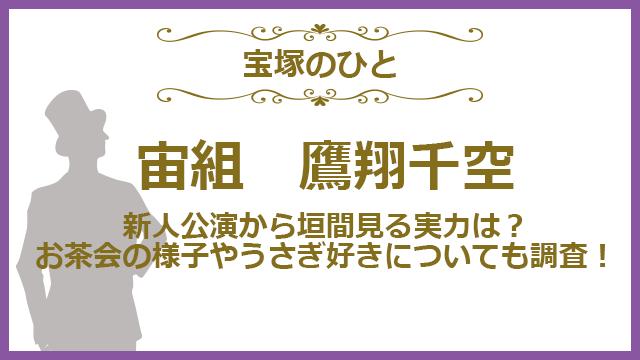 鷹翔千空の魅力とは…、新人公演やお茶会の様子を垣間見る!
