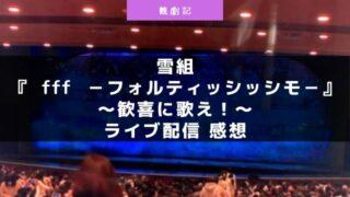宝塚雪組『f f f -フォルティッシッシモ-』~歓喜に歌え!~ライブ配信の感想!